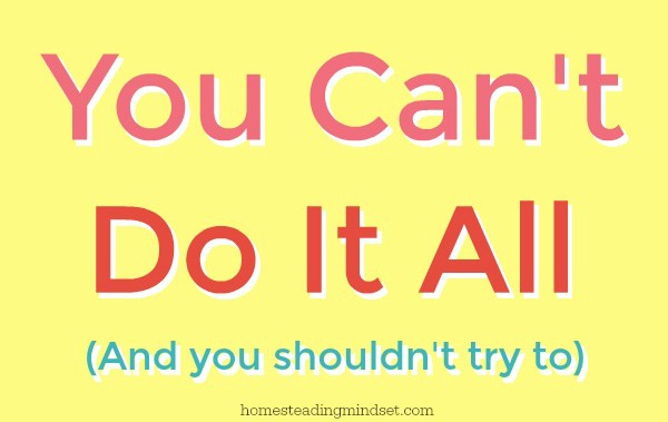 You Can't Do It All - homesteadingmindset.com